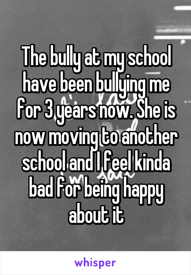 The bully at my school have been bullying me for 3 years now. She is now moving to another school and I feel kinda bad for being happy about it