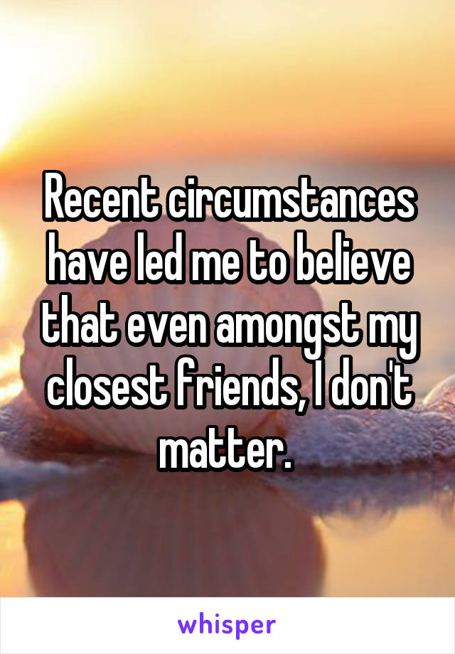 Recent circumstances have led me to believe that even amongst my closest friends, I don't matter.