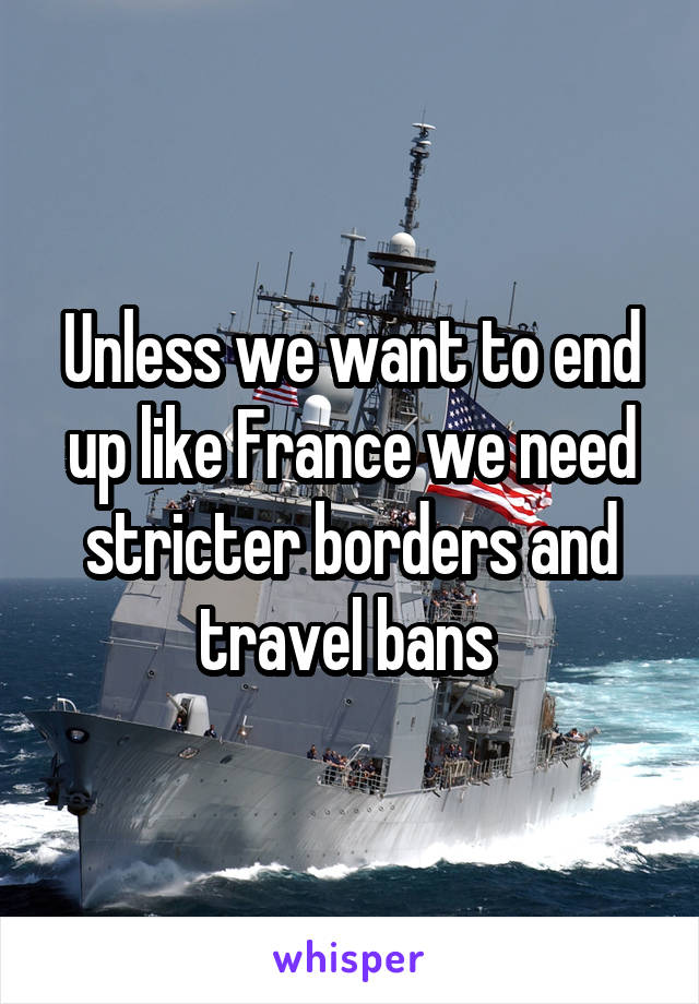 Unless we want to end up like France we need stricter borders and travel bans