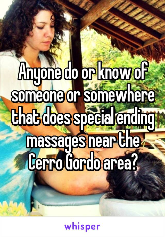 Anyone do or know of someone or somewhere that does special ending massages near the Cerro Gordo area?