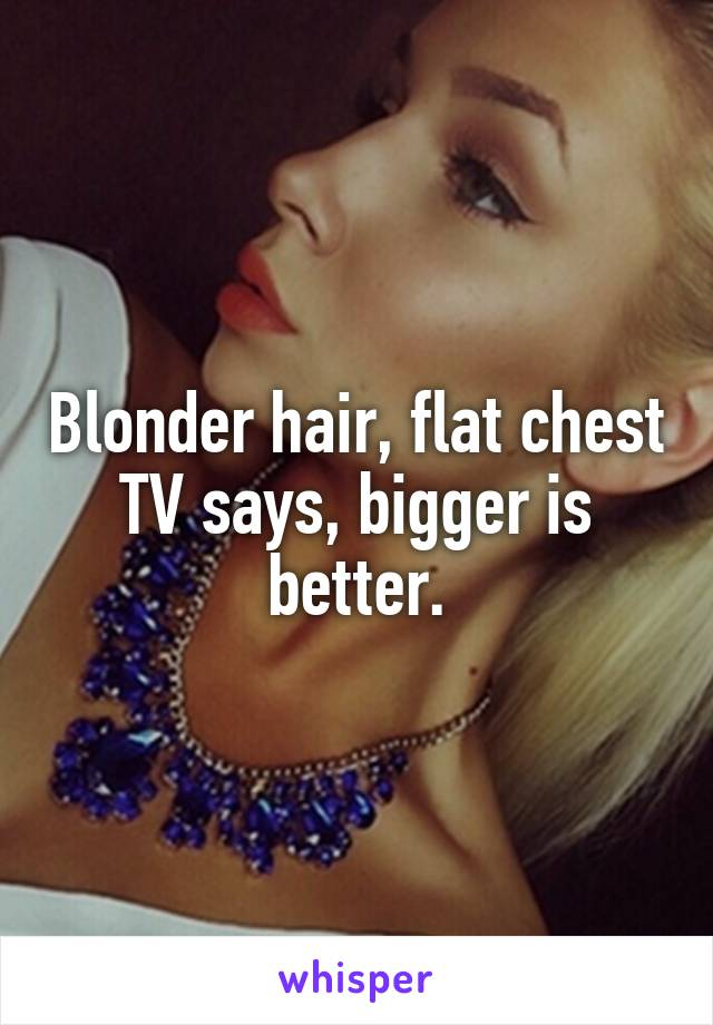 Blonder hair, flat chest TV says, bigger is better.