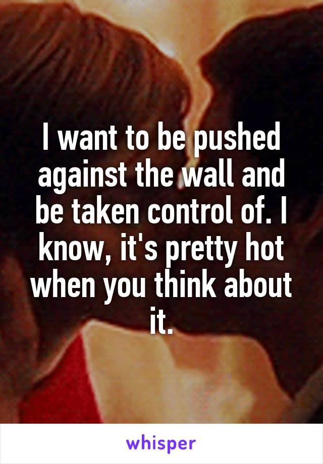 I want to be pushed against the wall and be taken control of. I know, it's pretty hot when you think about it.