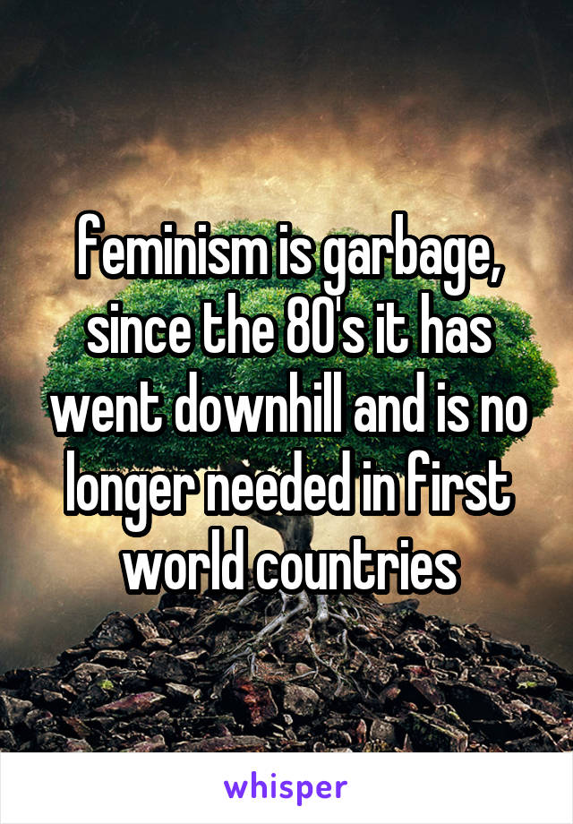 feminism is garbage, since the 80's it has went downhill and is no longer needed in first world countries