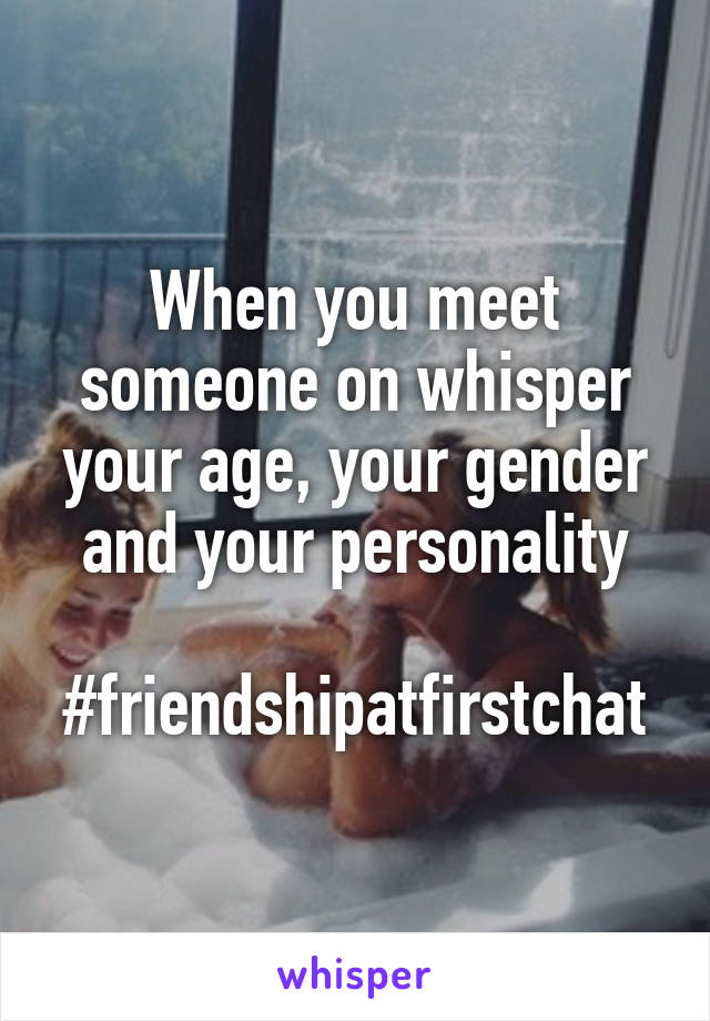 When you meet someone on whisper your age, your gender and your personality  #friendshipatfirstchat