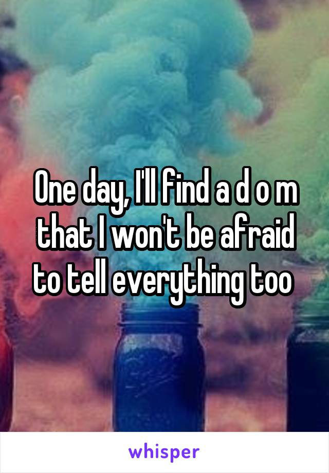 One day, I'll find a d o m that I won't be afraid to tell everything too