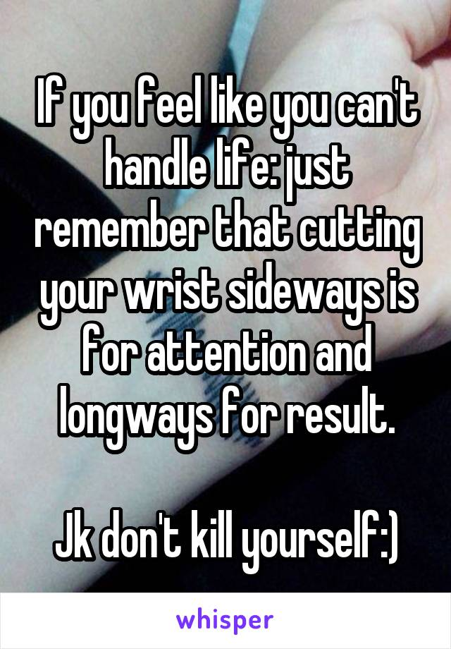 If you feel like you can't handle life: just remember that cutting your wrist sideways is for attention and longways for result.  Jk don't kill yourself:)