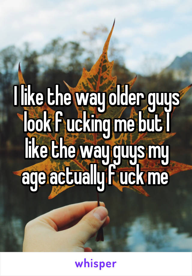 I like the way older guys look f ucking me but I like the way guys my age actually f uck me