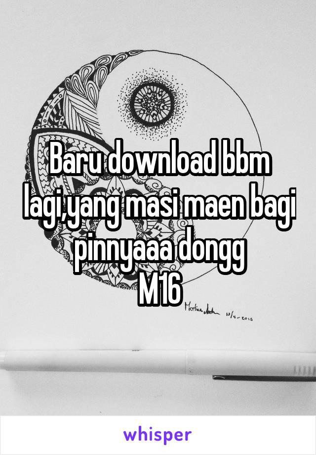 Baru download bbm lagi,yang masi maen bagi pinnyaaa dongg M16