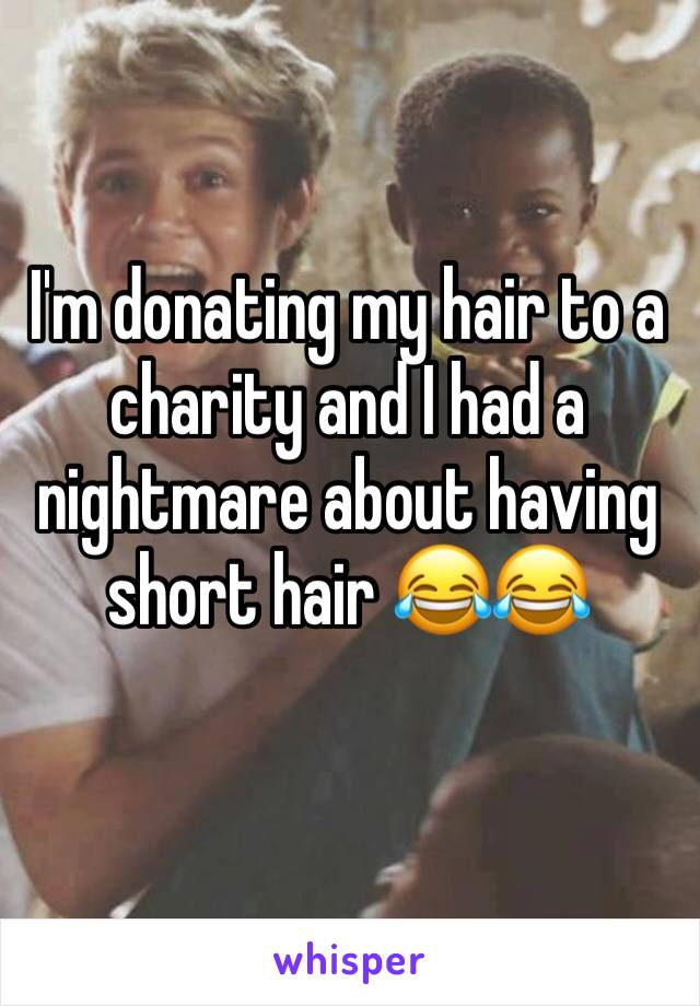 I'm donating my hair to a charity and I had a nightmare about having short hair 😂😂
