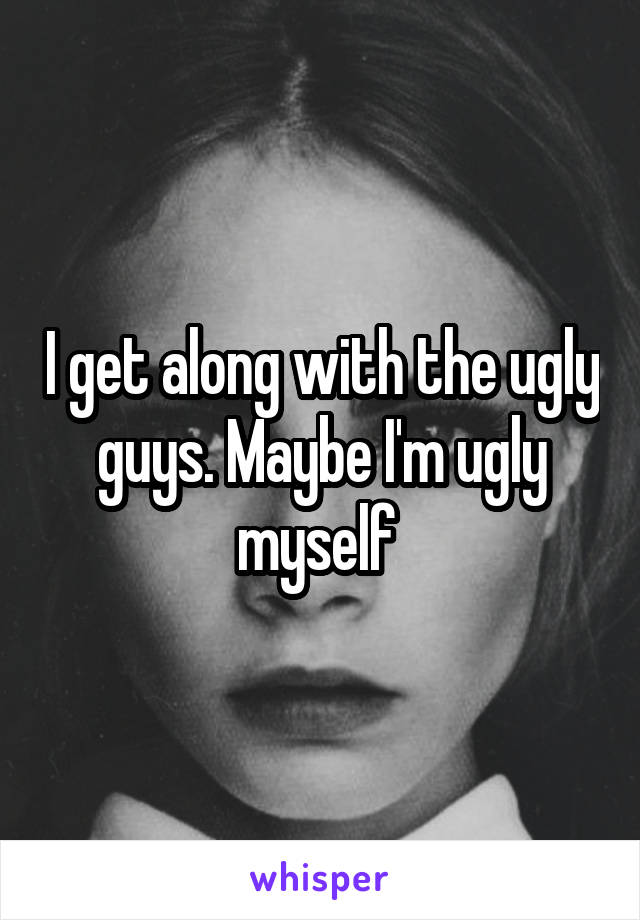 I get along with the ugly guys. Maybe I'm ugly myself
