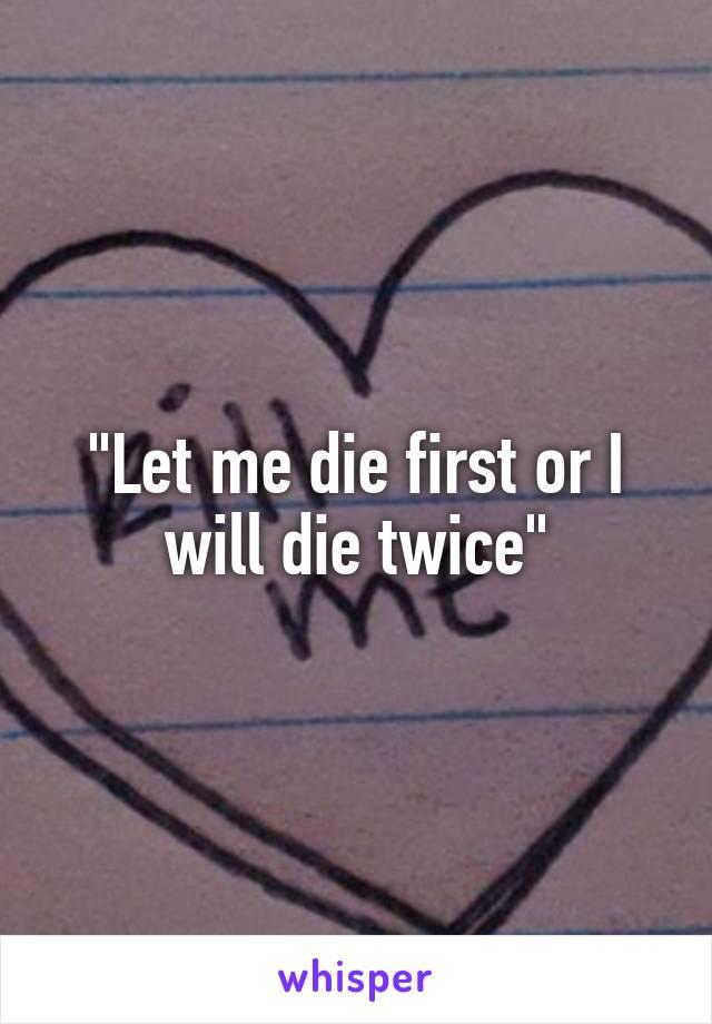 """""""Let me die first or I will die twice"""""""