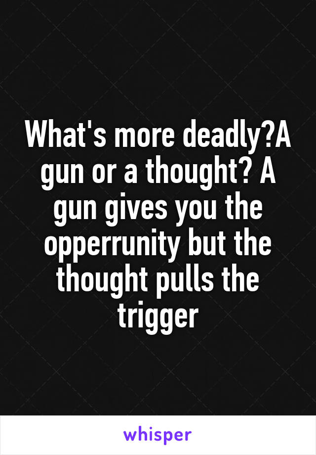 What's more deadly?A gun or a thought? A gun gives you the opperrunity but the thought pulls the trigger