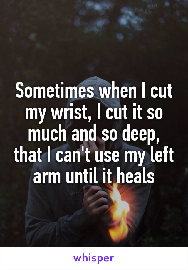 Sometimes when I cut my wrist, I cut it so much and so deep, that I can't use my left arm until it heals