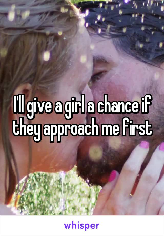 I'll give a girl a chance if they approach me first