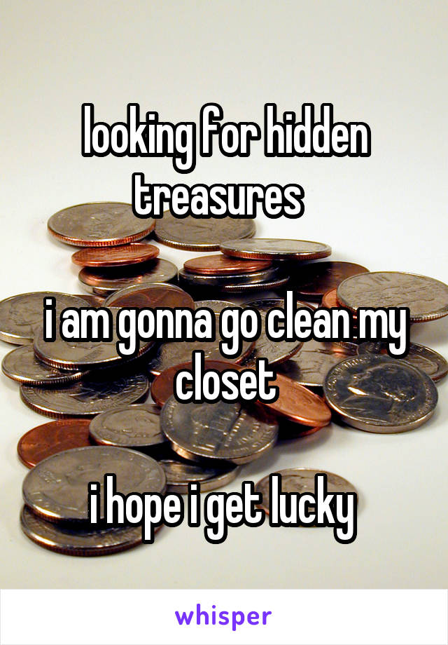 looking for hidden treasures    i am gonna go clean my closet  i hope i get lucky