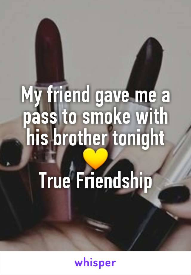 My friend gave me a pass to smoke with his brother tonight 💛 True Friendship