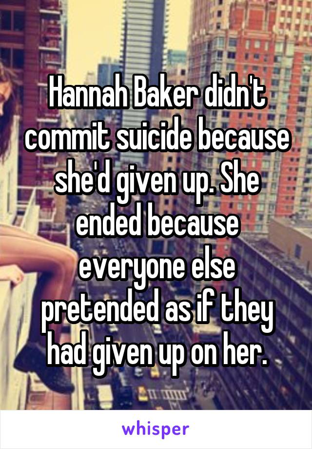 Hannah Baker didn't commit suicide because she'd given up. She ended because everyone else pretended as if they had given up on her.