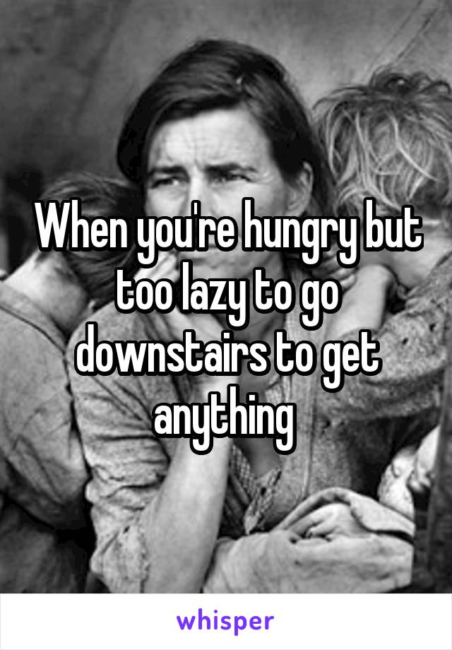 When you're hungry but too lazy to go downstairs to get anything