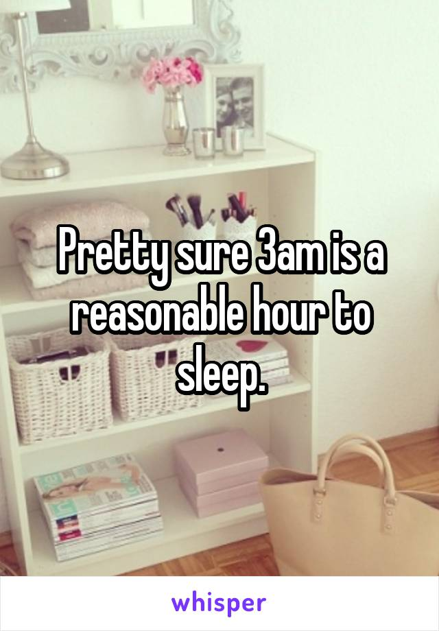 Pretty sure 3am is a reasonable hour to sleep.