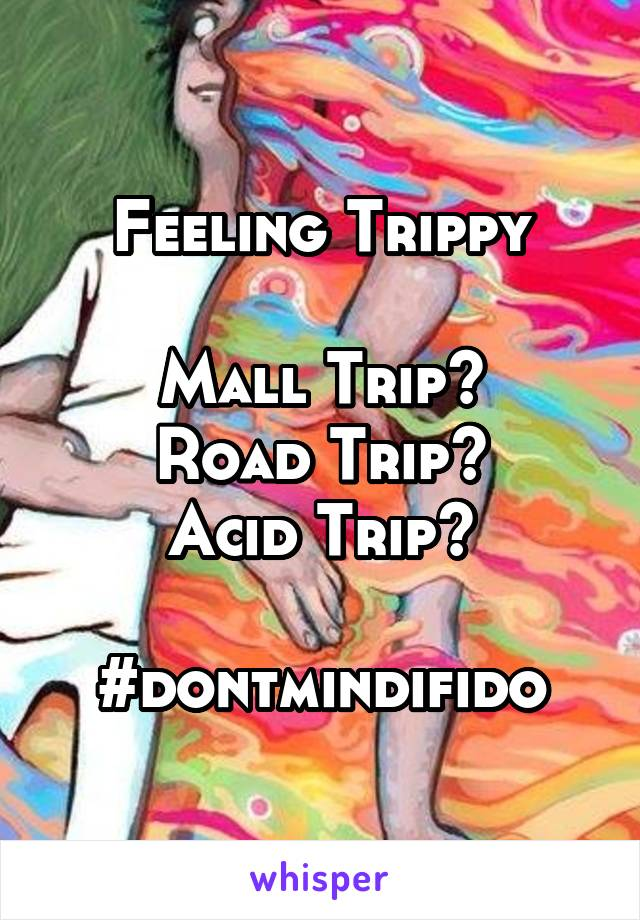 Feeling Trippy  Mall Trip? Road Trip? Acid Trip?  #dontmindifido