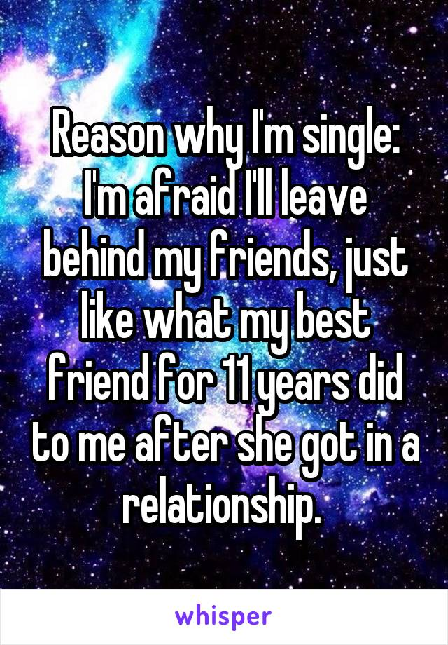Reason why I'm single: I'm afraid I'll leave behind my friends, just like what my best friend for 11 years did to me after she got in a relationship.