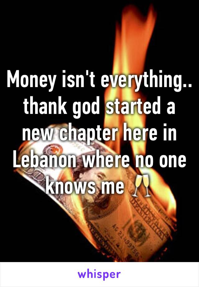 Money isn't everything.. thank god started a new chapter here in Lebanon where no one knows me 🥂