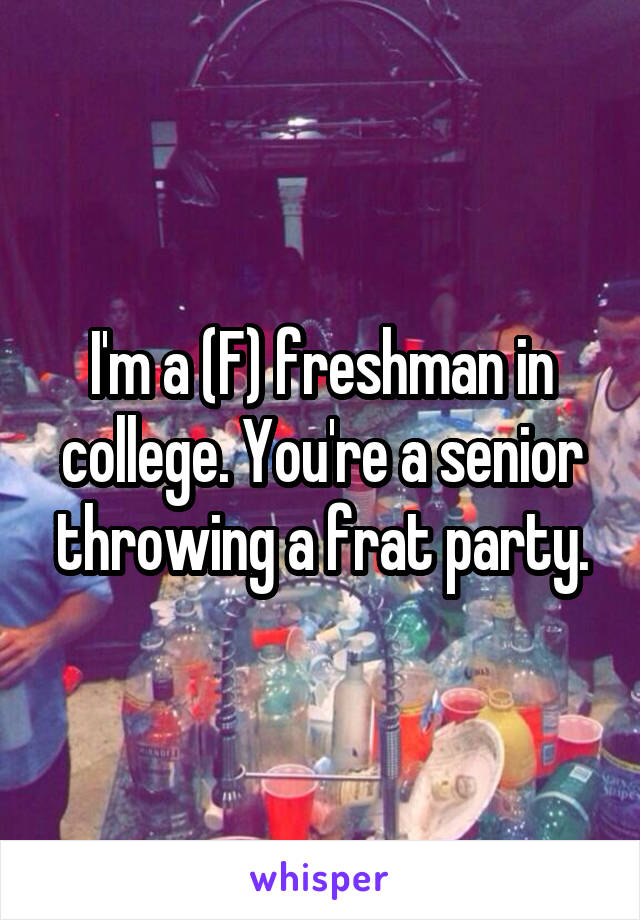 I'm a (F) freshman in college. You're a senior throwing a frat party.