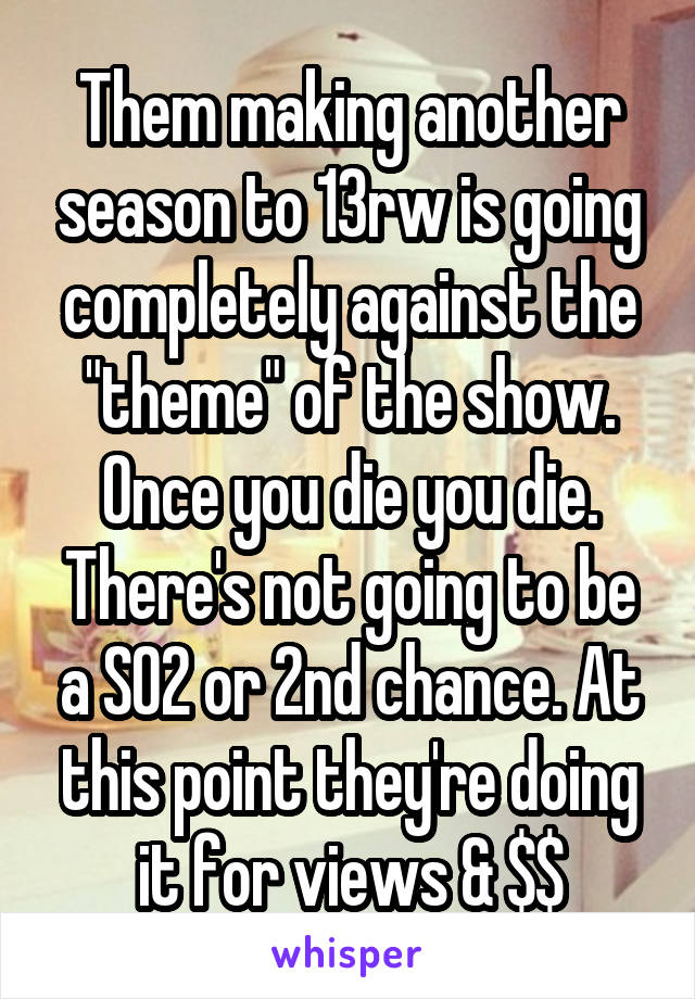 """Them making another season to 13rw is going completely against the """"theme"""" of the show. Once you die you die. There's not going to be a S02 or 2nd chance. At this point they're doing it for views & $$"""