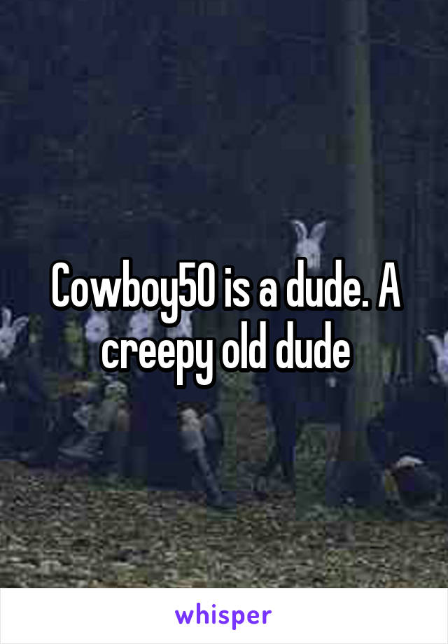 Cowboy50 is a dude. A creepy old dude