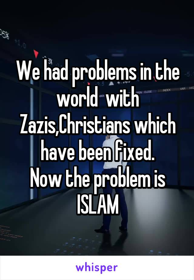 We had problems in the world  with Zazis,Christians which have been fixed. Now the problem is ISLAM