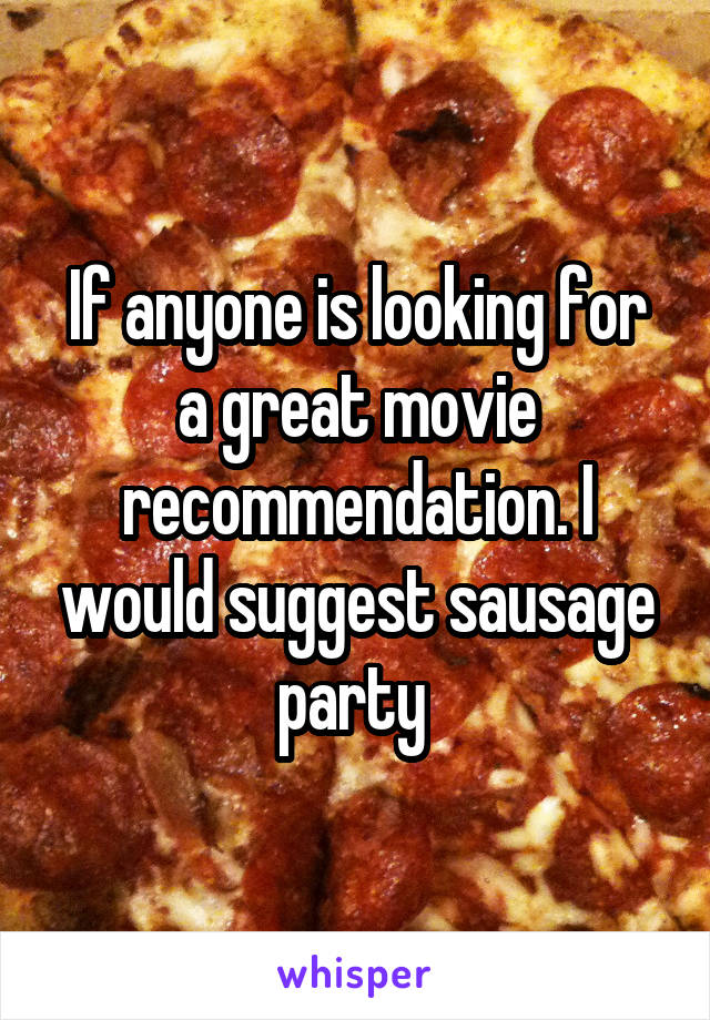 If anyone is looking for a great movie recommendation. I would suggest sausage party