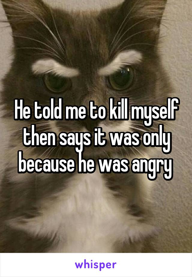 He told me to kill myself then says it was only because he was angry