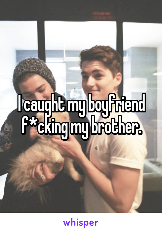 I caught my boyfriend f*cking my brother.
