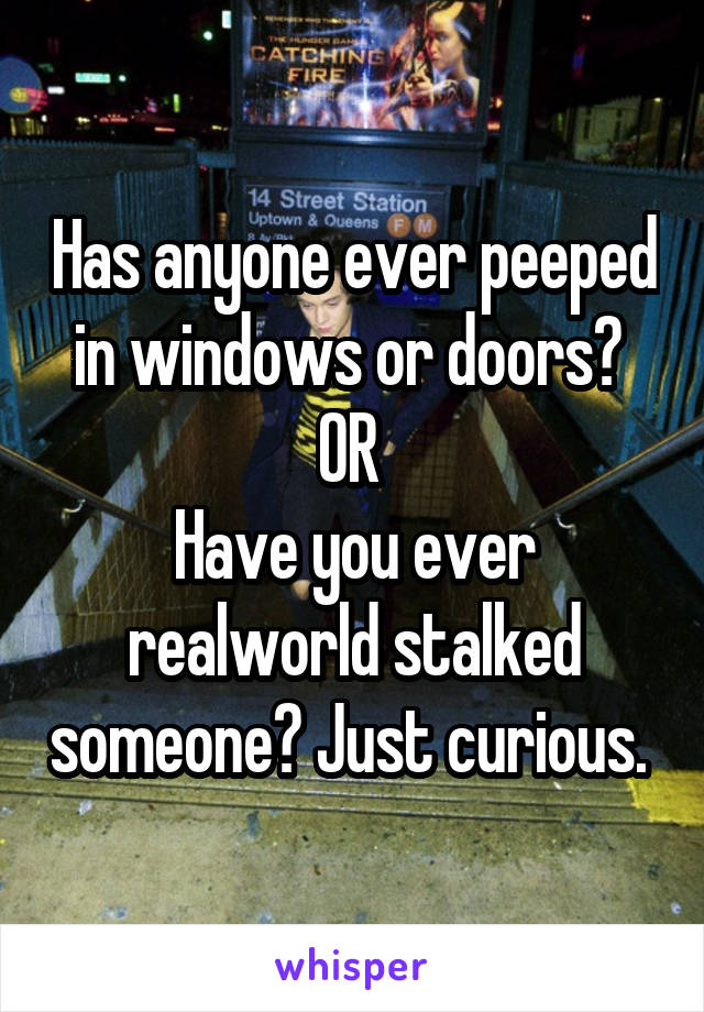Has anyone ever peeped in windows or doors?  OR  Have you ever realworld stalked someone? Just curious.