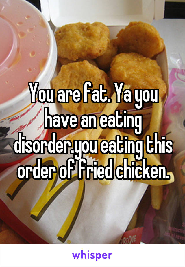 You are fat. Ya you have an eating disorder.you eating this order of fried chicken.