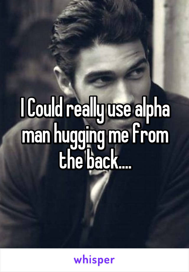 I Could really use alpha man hugging me from the back....