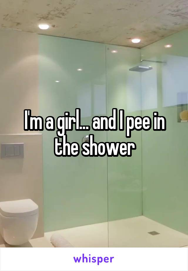 I'm a girl... and I pee in the shower