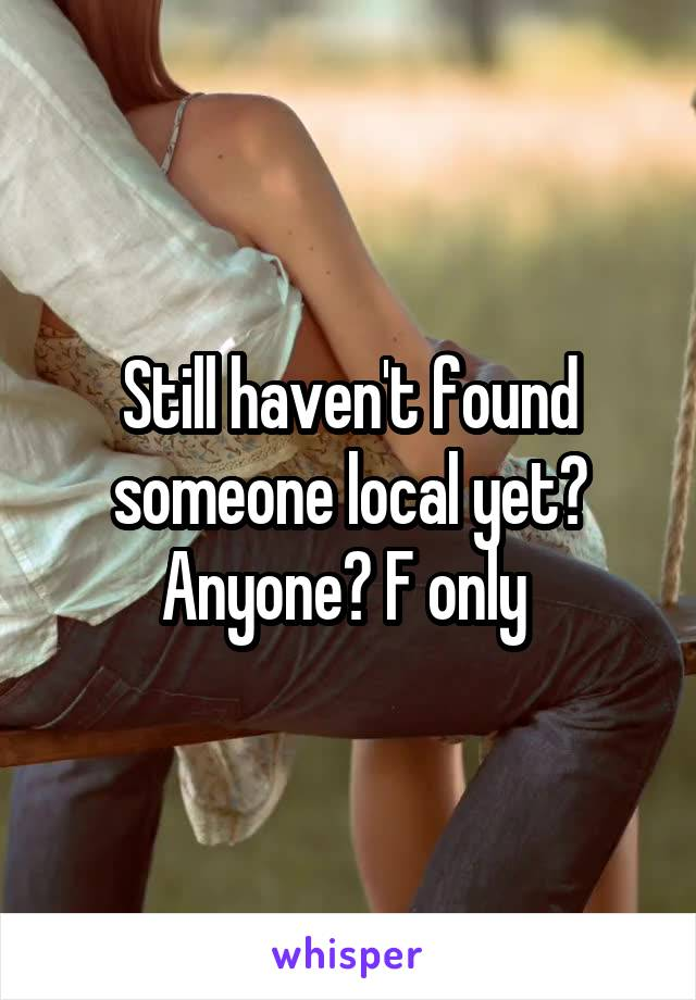 Still haven't found someone local yet? Anyone? F only