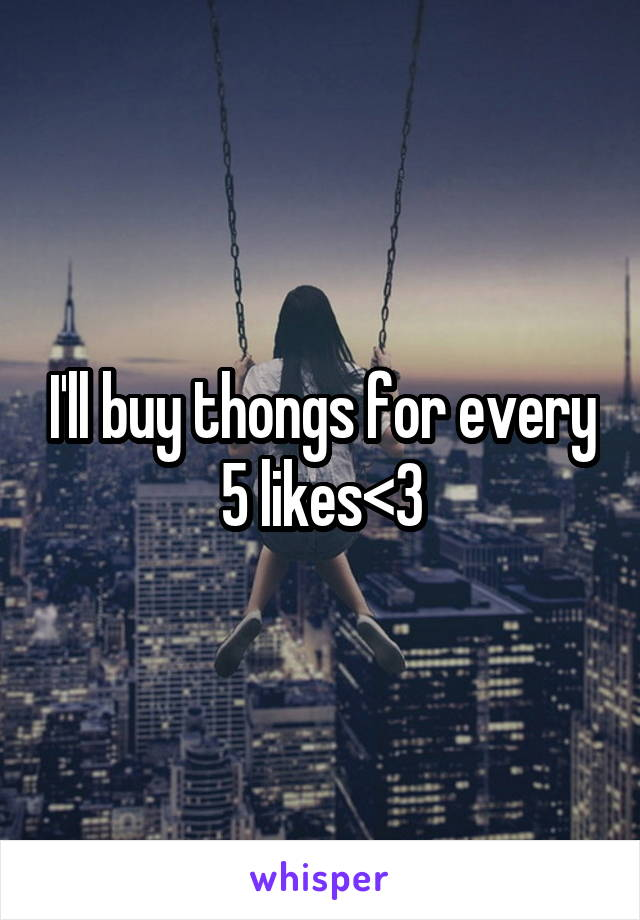 I'll buy thongs for every 5 likes<3