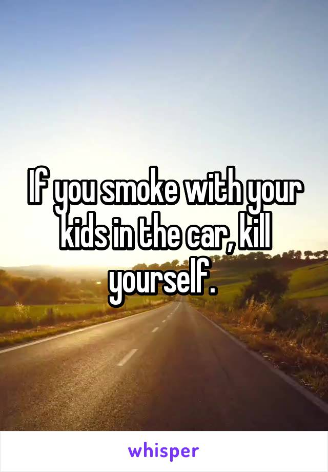 If you smoke with your kids in the car, kill yourself.
