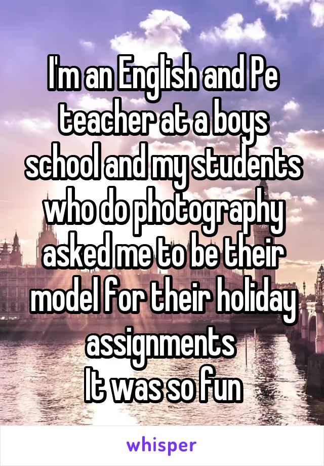 I'm an English and Pe teacher at a boys school and my students who do photography asked me to be their model for their holiday assignments  It was so fun