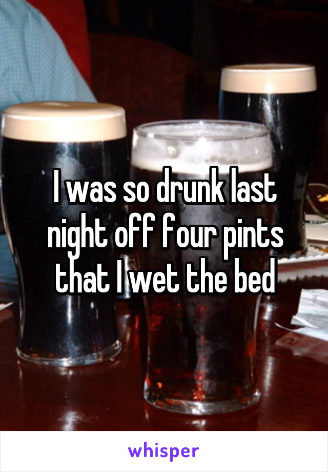 I was so drunk last night off four pints that I wet the bed