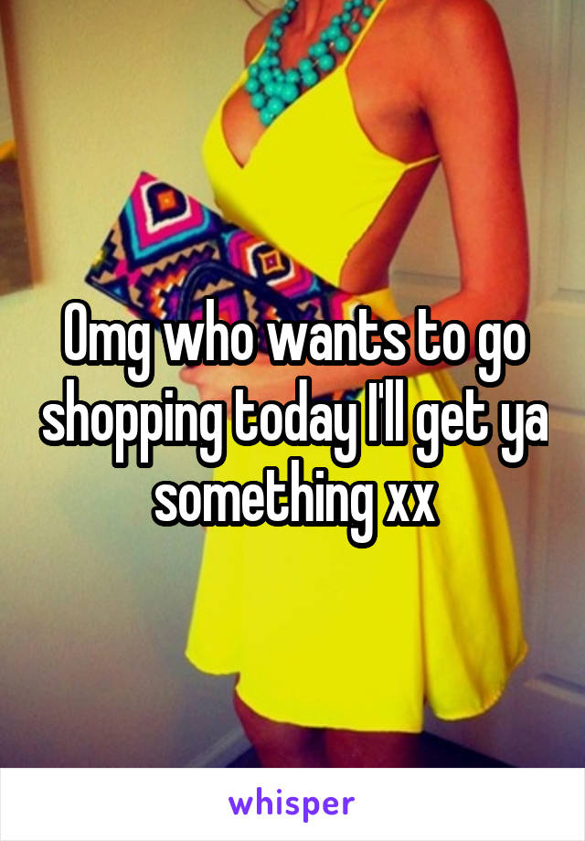 Omg who wants to go shopping today I'll get ya something xx