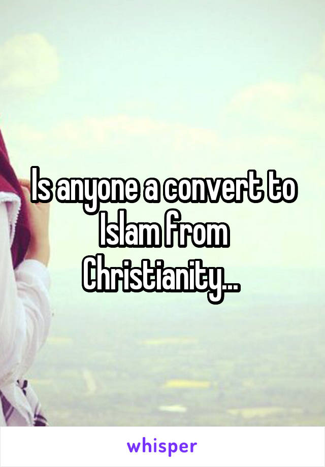 Is anyone a convert to Islam from Christianity...