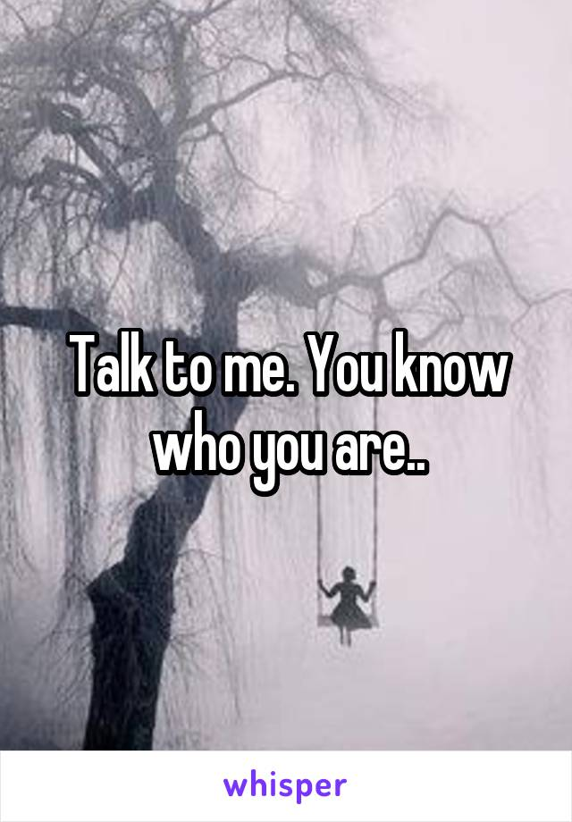 Talk to me. You know who you are..