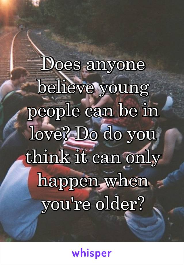 Does anyone believe young people can be in love? Do do you think it can only happen when you're older?