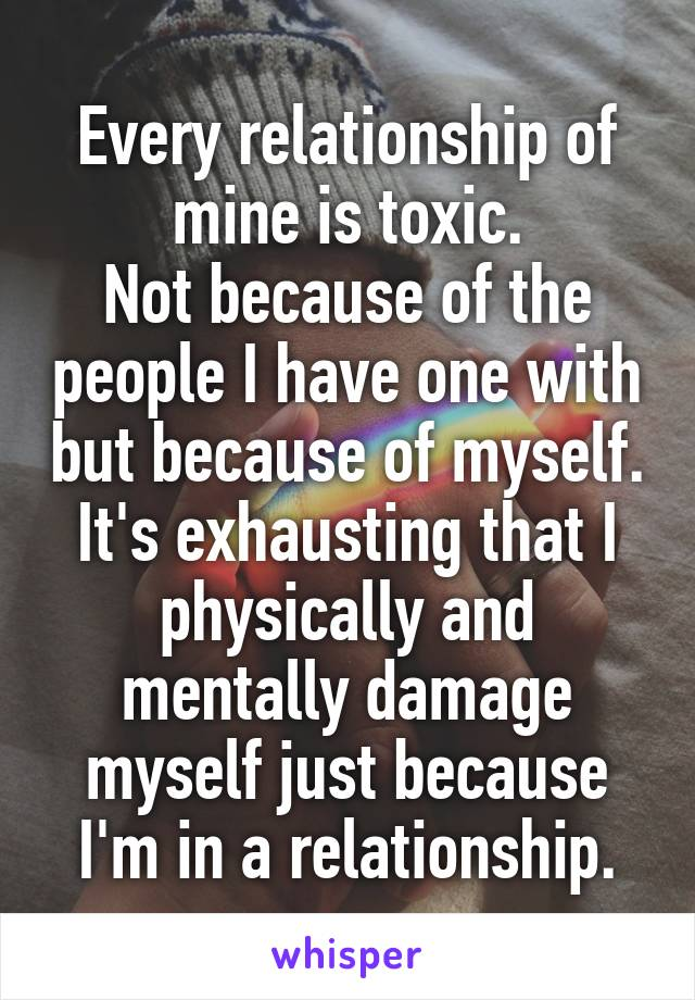 Every relationship of mine is toxic. Not because of the people I have one with but because of myself. It's exhausting that I physically and mentally damage myself just because I'm in a relationship.