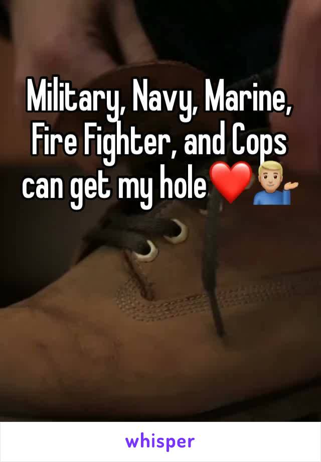 Military, Navy, Marine, Fire Fighter, and Cops can get my hole❤️💁🏼♂️