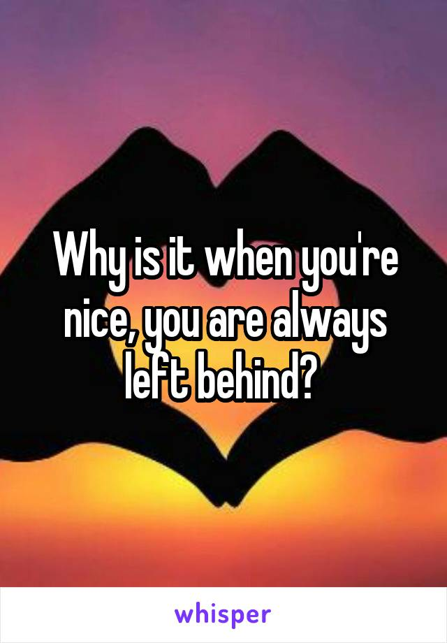 Why is it when you're nice, you are always left behind?