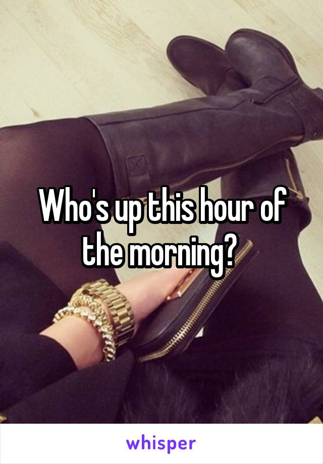 Who's up this hour of the morning?